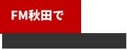 FM秋田でラジオCM放送中♪